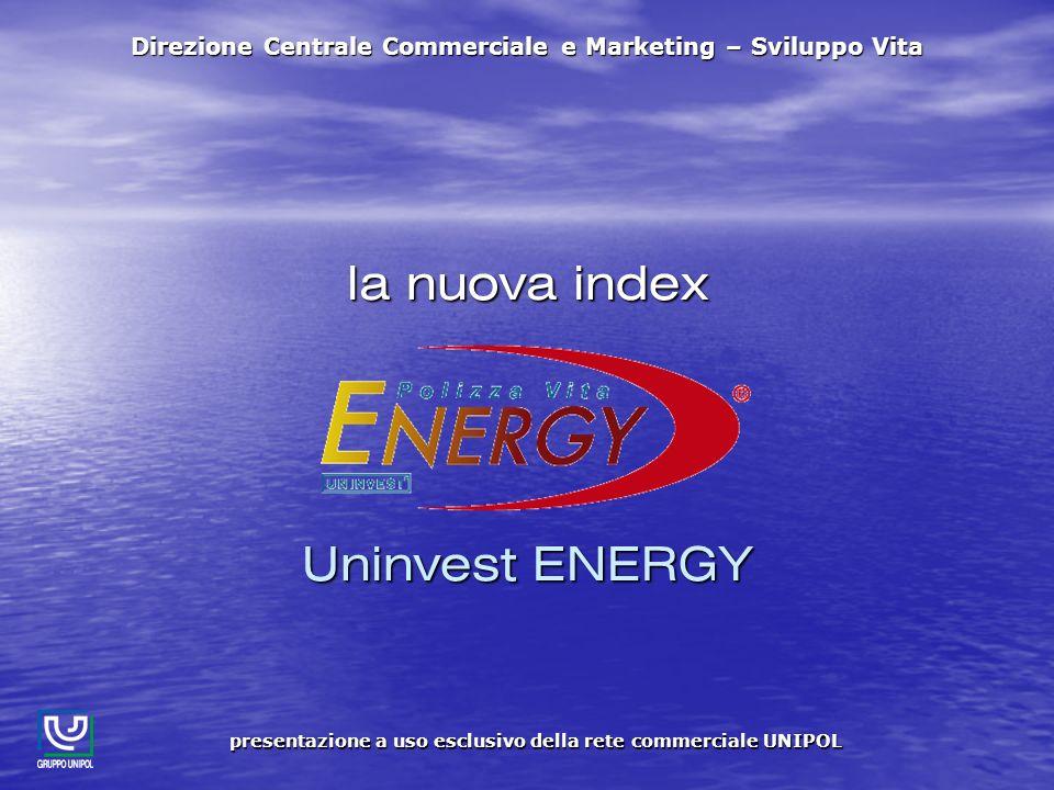 la nuova index Uninvest ENERGY Direzione Centrale Commerciale e Marketing – Sviluppo Vita presentazione a uso esclusivo della rete commerciale UNIPOL