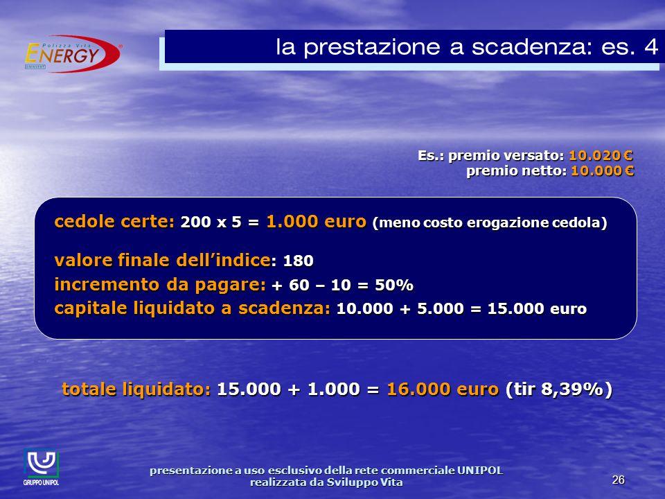 presentazione a uso esclusivo della rete commerciale UNIPOL realizzata da Sviluppo Vita 26 Es.: premio versato: 10.020 Es.: premio versato: 10.020 premio netto: 10.000 premio netto: 10.000 la prestazione a scadenza: es.