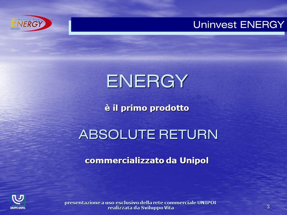 presentazione a uso esclusivo della rete commerciale UNIPOL realizzata da Sviluppo Vita 3 Uninvest ENERGY è il primo prodotto ABSOLUTE RETURN ABSOLUTE RETURN commercializzato da Unipol ENERGY