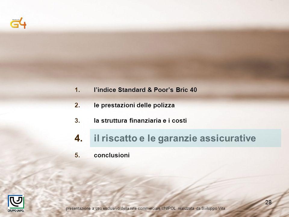 presentazione a uso esclusivo della rete commerciale UNIPOL realizzata da Sviluppo Vita 28 1.lindice Standard & Poors Bric 40 2.le prestazioni delle polizza 3.la struttura finanziaria e i costi 4.il riscatto e le garanzie assicurative 5.conclusioni