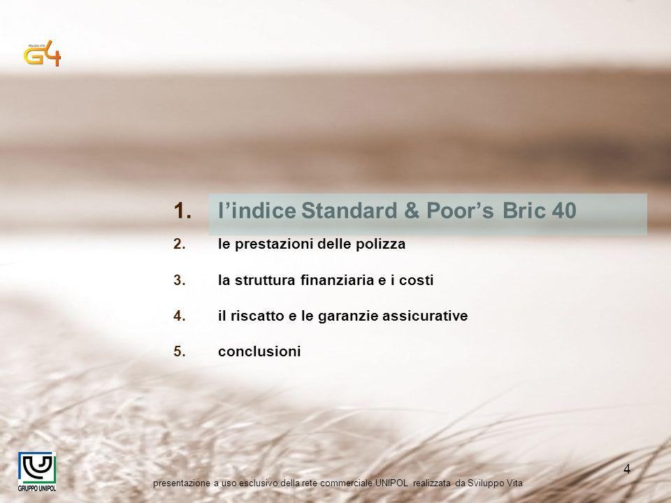 presentazione a uso esclusivo della rete commerciale UNIPOL realizzata da Sviluppo Vita 4 1.lindice Standard & Poors Bric 40 2.le prestazioni delle polizza 3.la struttura finanziaria e i costi 4.il riscatto e le garanzie assicurative 5.conclusioni