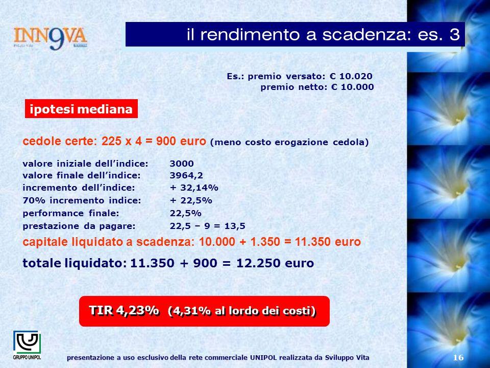 presentazione a uso esclusivo della rete commerciale UNIPOL realizzata da Sviluppo Vita 16 Es.: premio versato: 10.020 premio netto: 10.000 cedole certe: 225 x 4 = 900 euro (meno costo erogazione cedola) valore iniziale dellindice: 3000 valore finale dellindice: 3964,2 incremento dellindice: + 32,14% 70% incremento indice:+ 22,5% performance finale: 22,5% prestazione da pagare: 22,5 – 9 = 13,5 capitale liquidato a scadenza: 10.000 + 1.350 = 11.350 euro totale liquidato: 11.350 + 900 = 12.250 euro ipotesi mediana TIR 4,23% (4,31% al lordo dei costi) il rendimento a scadenza: es.