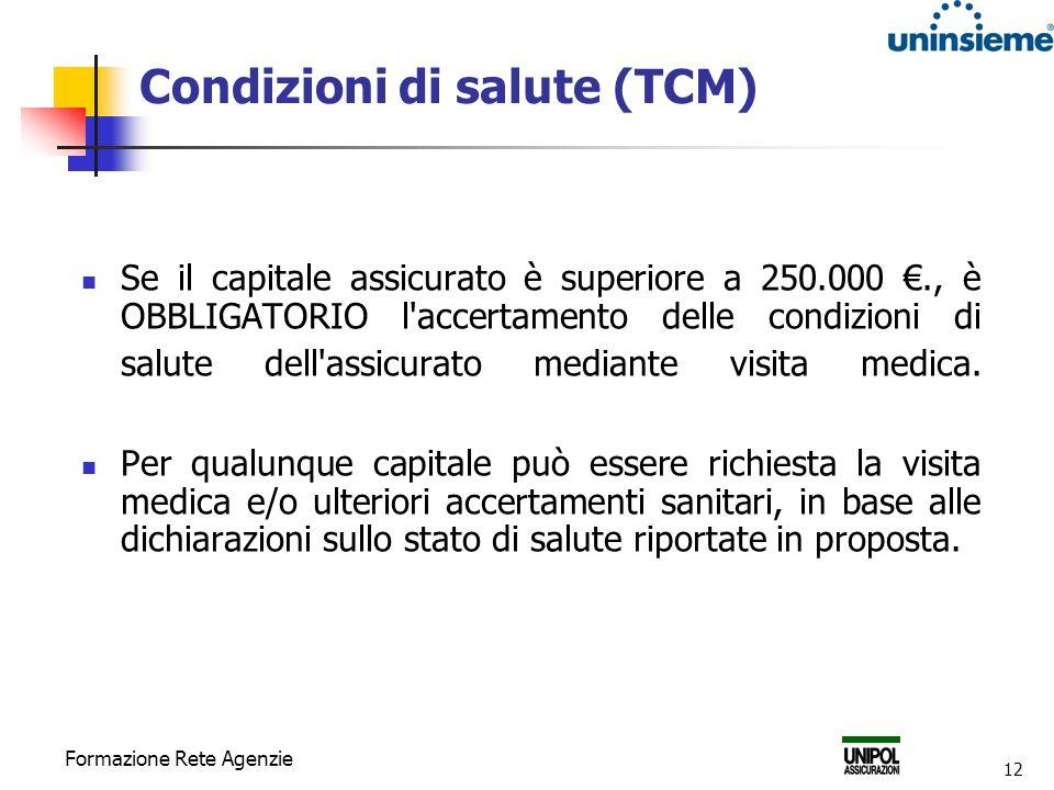 Formazione Rete Agenzie 12 Condizioni di salute (TCM) Se il capitale assicurato è superiore a 250.000., è OBBLIGATORIO l accertamento delle condizioni di salute dell assicurato mediante visita medica.