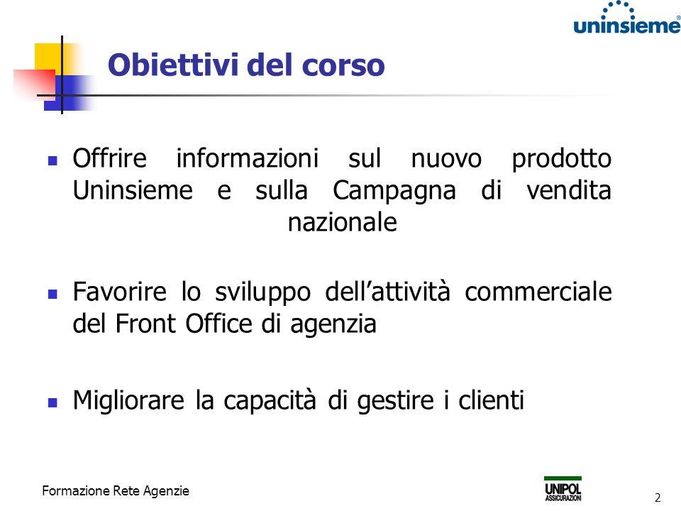 Formazione Rete Agenzie 2 Obiettivi del corso Offrire informazioni sul nuovo prodotto Uninsieme e sulla Campagna di vendita nazionale Favorire lo sviluppo dellattività commerciale del Front Office di agenzia Migliorare la capacità di gestire i clienti