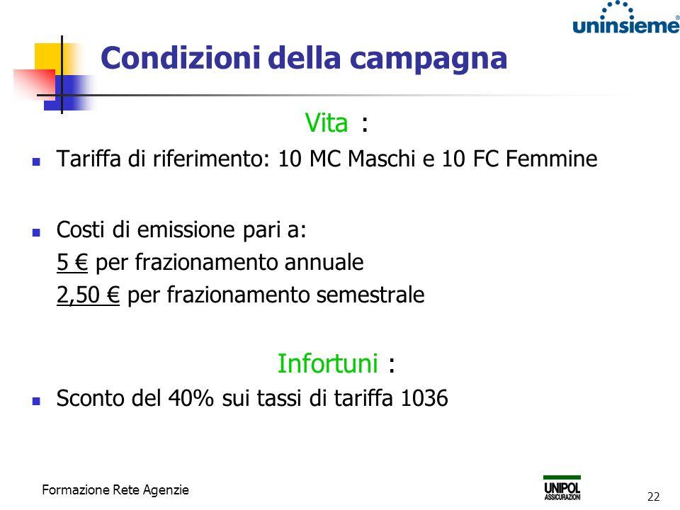 Formazione Rete Agenzie 22 Condizioni della campagna Vita : Tariffa di riferimento: 10 MC Maschi e 10 FC Femmine Costi di emissione pari a: 5 per frazionamento annuale 2,50 per frazionamento semestrale Infortuni : Sconto del 40% sui tassi di tariffa 1036