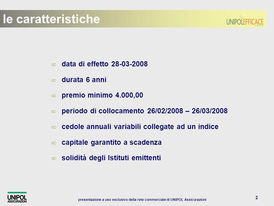 presentazione a uso esclusivo della rete commerciale di UNIPOL Assicurazioni 2 data di effetto 28-03-2008 durata 6 anni premio minimo 4.000,00 periodo di collocamento 26/02/2008 – 26/03/2008 cedole annuali variabili collegate ad un indice capitale garantito a scadenza solidità degli Istituti emittenti le caratteristiche