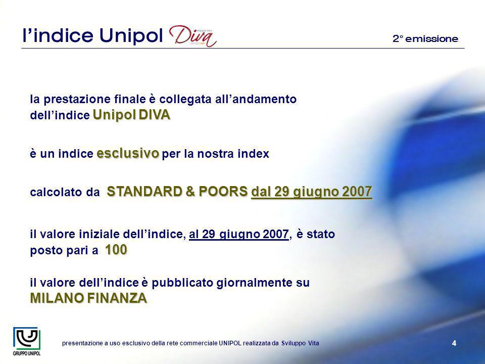 presentazione a uso esclusivo della rete commerciale UNIPOL realizzata da Sviluppo Vita 4 lindice Unipol Unipol DIVA la prestazione finale è collegata allandamento dellindice Unipol DIVA esclusivo è un indice esclusivo per la nostra index STANDARD & POORS dal 29 giugno 2007 calcolato da STANDARD & POORS dal 29 giugno 2007 MILANO FINANZA il valore dellindice è pubblicato giornalmente su MILANO FINANZA 100 il valore iniziale dellindice, al 29 giugno 2007, è stato posto pari a 100 2° emissione