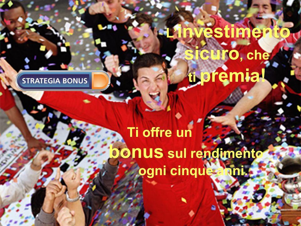 L investimento sicuro, che ti premia! Ti offre un bonus sul rendimento ogni cinque anni.