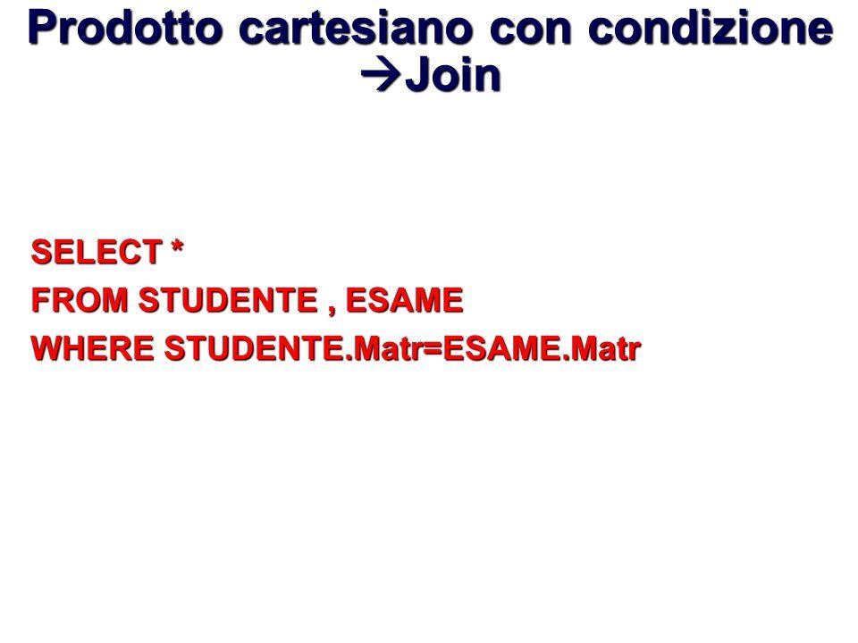 Prodotto cartesiano con condizione Join SELECT * FROM STUDENTE, ESAME WHERE STUDENTE.Matr=ESAME.Matr