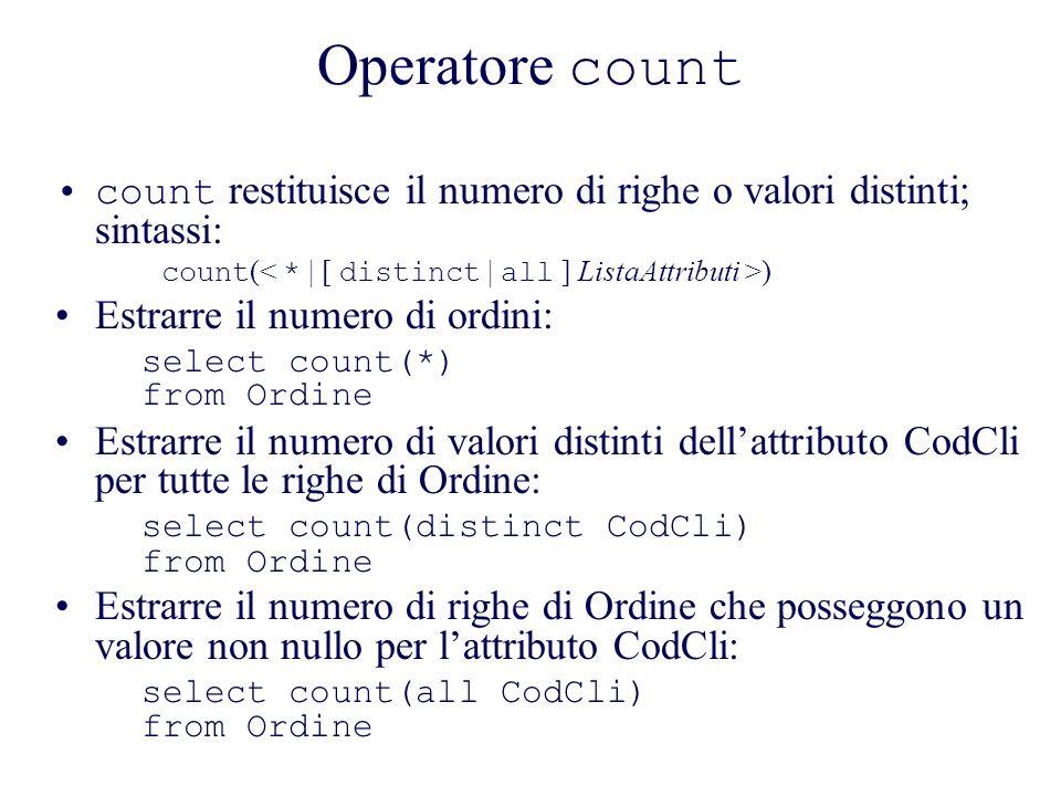 Operatore count count restituisce il numero di righe o valori distinti; sintassi: count ( ) Estrarre il numero di ordini: select count(*) from Ordine Estrarre il numero di valori distinti dellattributo CodCli per tutte le righe di Ordine: select count(distinct CodCli) from Ordine Estrarre il numero di righe di Ordine che posseggono un valore non nullo per lattributo CodCli: select count(all CodCli) from Ordine