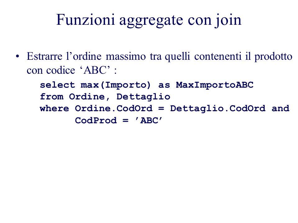 Funzioni aggregate con join Estrarre lordine massimo tra quelli contenenti il prodotto con codice ABC : select max(Importo) as MaxImportoABC from Ordine, Dettaglio where Ordine.CodOrd = Dettaglio.CodOrd and CodProd = ABC