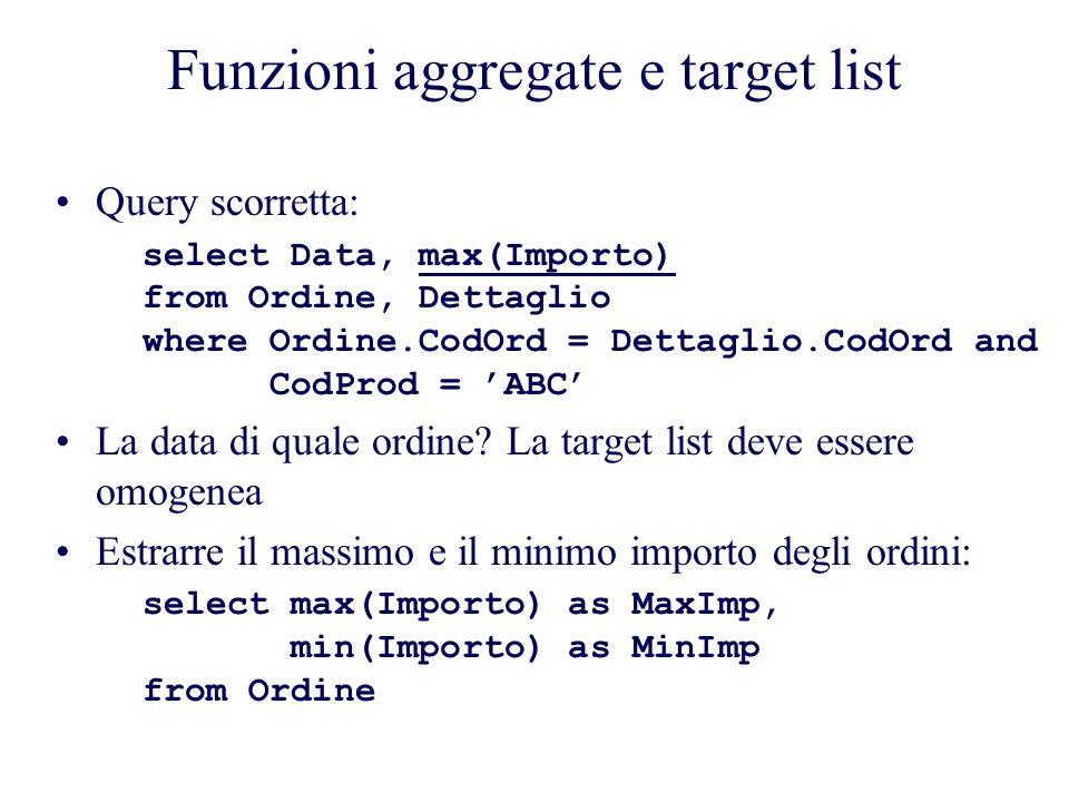 Funzioni aggregate e target list Query scorretta: select Data, max(Importo) from Ordine, Dettaglio where Ordine.CodOrd = Dettaglio.CodOrd and CodProd = ABC La data di quale ordine.
