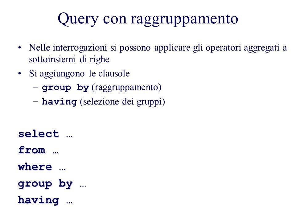 Query con raggruppamento Nelle interrogazioni si possono applicare gli operatori aggregati a sottoinsiemi di righe Si aggiungono le clausole –group by (raggruppamento) –having (selezione dei gruppi) select … from … where … group by … having …