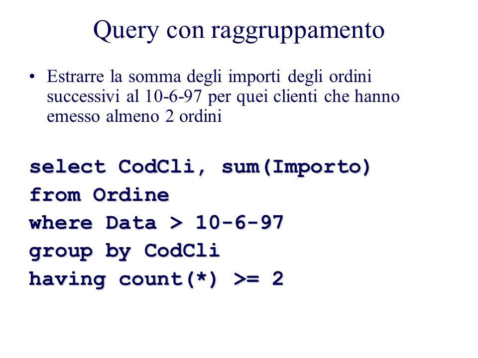 Query con raggruppamento Estrarre la somma degli importi degli ordini successivi al 10-6-97 per quei clienti che hanno emesso almeno 2 ordini select CodCli, sum(Importo) from Ordine where Data > 10-6-97 group by CodCli having count(*) >= 2