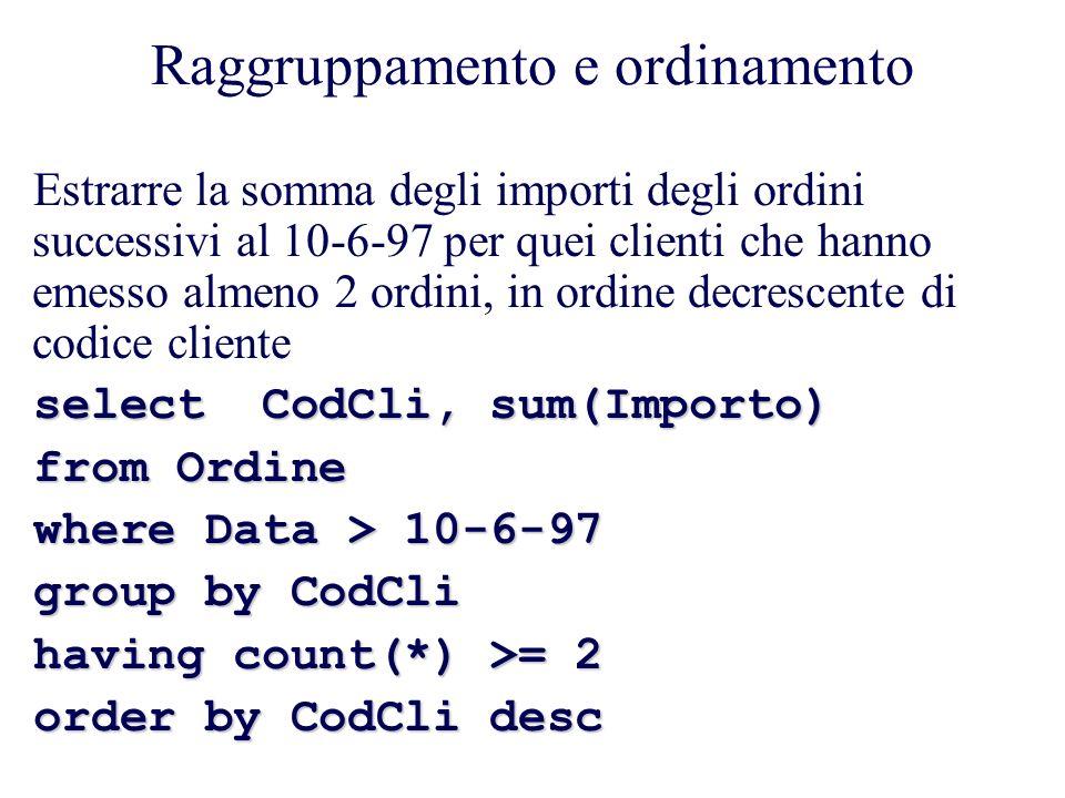 Raggruppamento e ordinamento Estrarre la somma degli importi degli ordini successivi al 10-6-97 per quei clienti che hanno emesso almeno 2 ordini, in ordine decrescente di codice cliente select CodCli, sum(Importo) from Ordine where Data > 10-6-97 group by CodCli having count(*) >= 2 order by CodCli desc