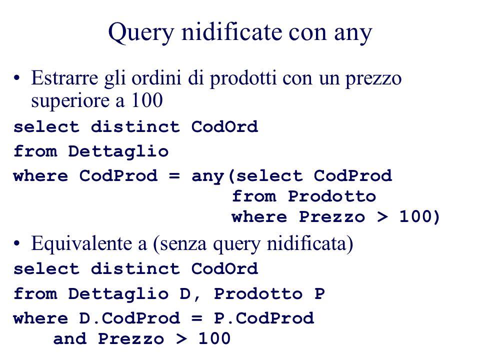 Query nidificate con any Estrarre gli ordini di prodotti con un prezzo superiore a 100 select distinct CodOrd from Dettaglio where CodProd = any(select CodProd from Prodotto where Prezzo > 100) Equivalente a (senza query nidificata) select distinct CodOrd from Dettaglio D, Prodotto P where D.CodProd = P.CodProd and Prezzo > 100
