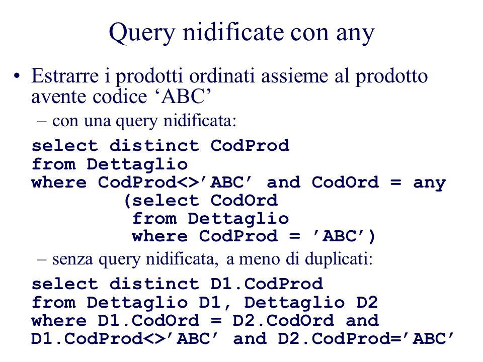Query nidificate con any Estrarre i prodotti ordinati assieme al prodotto avente codice ABC –con una query nidificata: select distinct CodProd from Dettaglio where CodProd<>ABC and CodOrd = any (select CodOrd from Dettaglio where CodProd = ABC) –senza query nidificata, a meno di duplicati: select distinct D1.CodProd from Dettaglio D1, Dettaglio D2 where D1.CodOrd = D2.CodOrd and D1.CodProd<>ABC and D2.CodProd=ABC