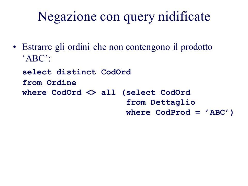 Negazione con query nidificate Estrarre gli ordini che non contengono il prodotto ABC: select distinct CodOrd from Ordine where CodOrd <> all (select CodOrd from Dettaglio where CodProd = ABC)