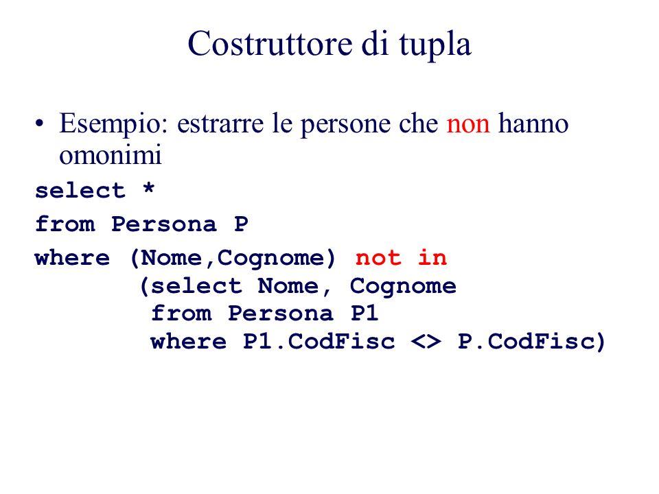 Costruttore di tupla Esempio: estrarre le persone che non hanno omonimi select * from Persona P where (Nome,Cognome) not in (select Nome, Cognome from Persona P1 where P1.CodFisc <> P.CodFisc)