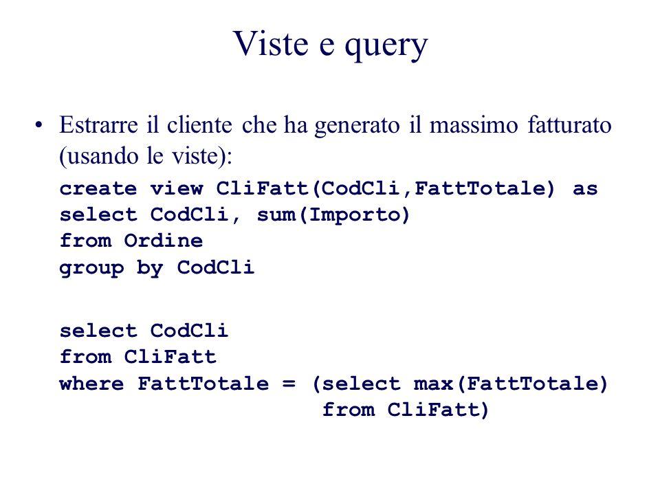 Viste e query Estrarre il cliente che ha generato il massimo fatturato (usando le viste): create view CliFatt(CodCli,FattTotale) as select CodCli, sum(Importo) from Ordine group by CodCli select CodCli from CliFatt where FattTotale = (select max(FattTotale) from CliFatt)