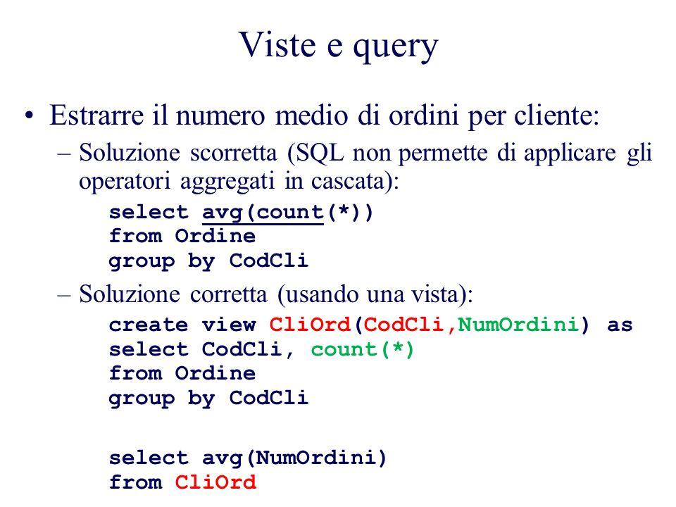 Viste e query Estrarre il numero medio di ordini per cliente: –Soluzione scorretta (SQL non permette di applicare gli operatori aggregati in cascata): select avg(count(*)) from Ordine group by CodCli –Soluzione corretta (usando una vista): create view CliOrd(CodCli,NumOrdini) as select CodCli, count(*) from Ordine group by CodCli select avg(NumOrdini) from CliOrd