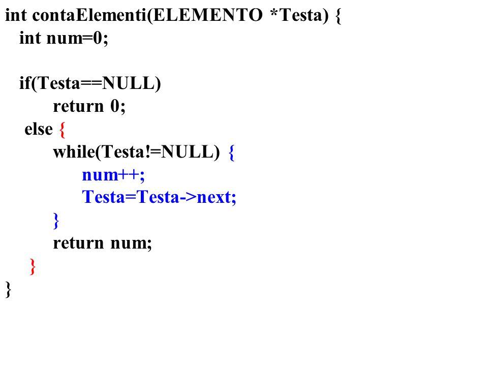 int contaElementi(ELEMENTO *Testa) { int num=0; if(Testa==NULL) return 0; else { while(Testa!=NULL) { num++; Testa=Testa->next; } return num; }