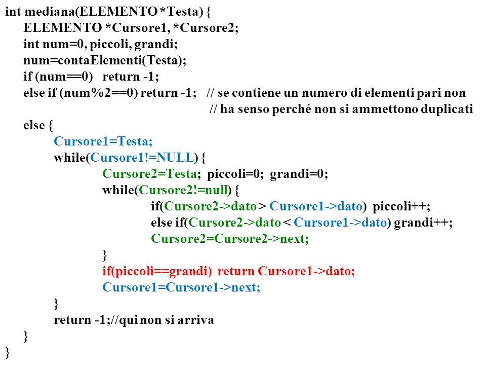 int mediana(ELEMENTO *Testa) { ELEMENTO *Cursore1, *Cursore2; int num=0, piccoli, grandi; num=contaElementi(Testa); if (num==0)return -1; else if (num%2==0) return -1; // se contiene un numero di elementi pari non // ha senso perché non si ammettono duplicati else { Cursore1=Testa; while(Cursore1!=NULL) { Cursore2=Testa; piccoli=0; grandi=0; while(Cursore2!=null) { if(Cursore2->dato > Cursore1->dato) piccoli++; else if(Cursore2->dato dato)grandi++; Cursore2=Cursore2->next; } if(piccoli==grandi) return Cursore1->dato; Cursore1=Cursore1->next; } return -1;//qui non si arriva }
