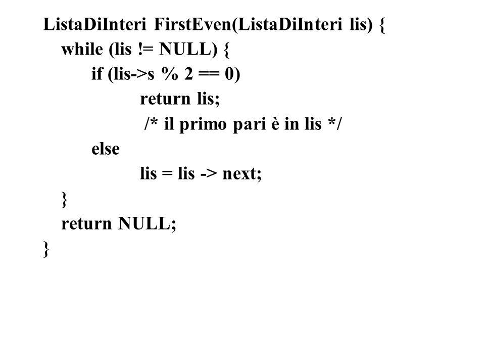ListaDiInteri FirstEven(ListaDiInteri lis) { while (lis != NULL) { if (lis->s % 2 == 0) return lis; /* il primo pari è in lis */ else lis = lis -> next; } return NULL; }