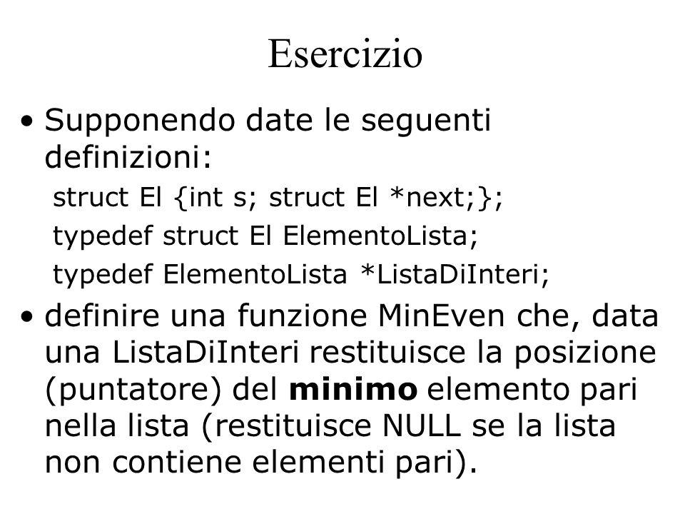 Esercizio Supponendo date le seguenti definizioni: struct El {int s; struct El *next;}; typedef struct El ElementoLista; typedef ElementoLista *ListaDiInteri; definire una funzione MinEven che, data una ListaDiInteri restituisce la posizione (puntatore) del minimo elemento pari nella lista (restituisce NULL se la lista non contiene elementi pari).