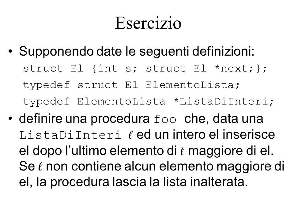 Esercizio Supponendo date le seguenti definizioni: struct El {int s; struct El *next;}; typedef struct El ElementoLista; typedef ElementoLista *ListaDiInteri; definire una procedura foo che, data una ListaDiInteri ed un intero el inserisce el dopo lultimo elemento di maggiore di el.