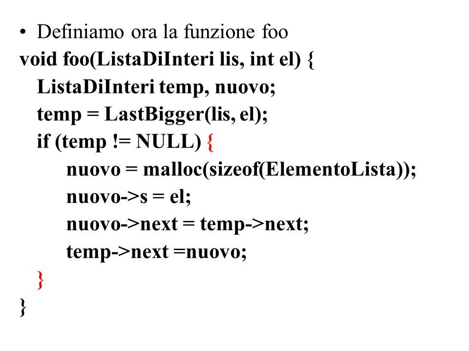 Definiamo ora la funzione foo void foo(ListaDiInteri lis, int el) { ListaDiInteri temp, nuovo; temp = LastBigger(lis, el); if (temp != NULL) { nuovo = malloc(sizeof(ElementoLista)); nuovo->s = el; nuovo->next = temp->next; temp->next =nuovo; }