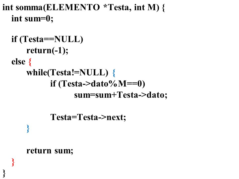 int somma(ELEMENTO *Testa, int M) { if (Testa==NULL) return(-1); if (Testa->next==NULL) if(Testa->dato%M==0) return Testa->dato; return 0; else if(Testa->dato%M==0) return Testa->dato+somma(Testa->next,M); else return somma(Testa->next,M); }