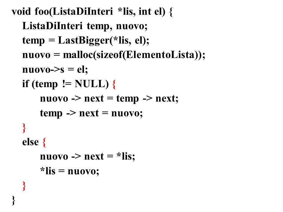 void foo(ListaDiInteri *lis, int el) { ListaDiInteri temp, nuovo; temp = LastBigger(*lis, el); nuovo = malloc(sizeof(ElementoLista)); nuovo->s = el; if (temp != NULL) { nuovo -> next = temp -> next; temp -> next = nuovo; } else { nuovo -> next = *lis; *lis = nuovo; }