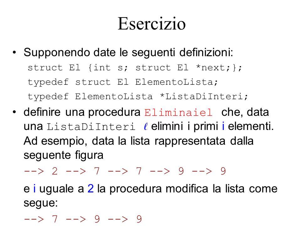 Esercizio Supponendo date le seguenti definizioni: struct El {int s; struct El *next;}; typedef struct El ElementoLista; typedef ElementoLista *ListaDiInteri; definire una procedura Eliminaiel che, data una ListaDiInteri elimini i primi i elementi.