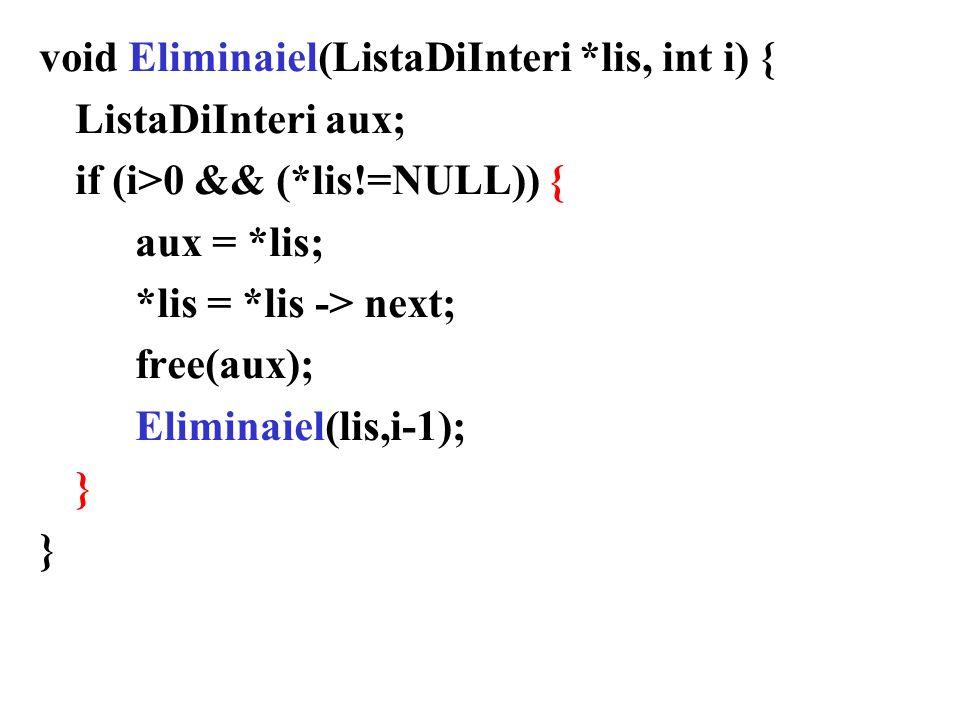 void Eliminaiel(ListaDiInteri *lis, int i) { ListaDiInteri aux; if (i>0 && (*lis!=NULL)) { aux = *lis; *lis = *lis -> next; free(aux); Eliminaiel(lis,i-1); }