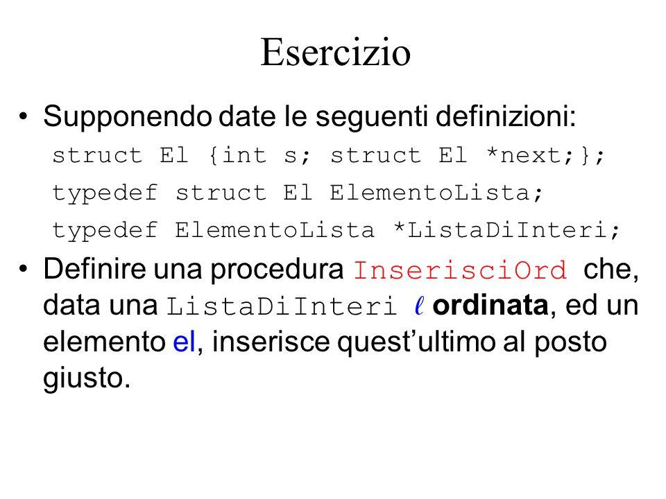 Esercizio Supponendo date le seguenti definizioni: struct El {int s; struct El *next;}; typedef struct El ElementoLista; typedef ElementoLista *ListaDiInteri; Definire una procedura InserisciOrd che, data una ListaDiInteri ordinata, ed un elemento el, inserisce questultimo al posto giusto.