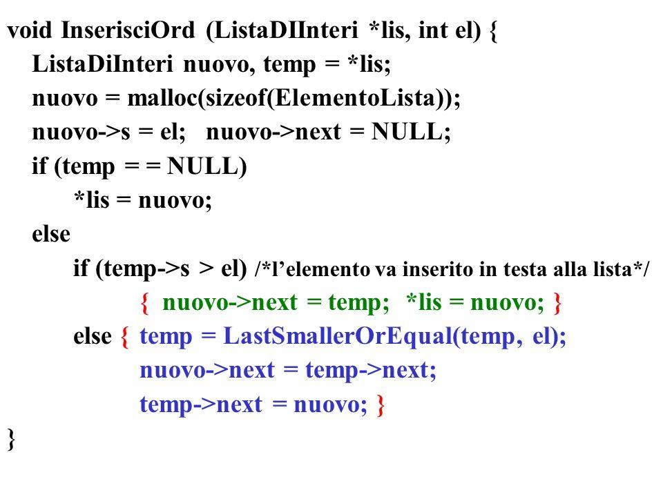 void InserisciOrd (ListaDIInteri *lis, int el) { ListaDiInteri nuovo, temp = *lis; nuovo = malloc(sizeof(ElementoLista)); nuovo->s = el;nuovo->next = NULL; if (temp = = NULL) *lis = nuovo; else if (temp->s > el) /*lelemento va inserito in testa alla lista*/ { nuovo->next = temp; *lis = nuovo; } else {temp = LastSmallerOrEqual(temp, el); nuovo->next = temp->next; temp->next = nuovo; } }