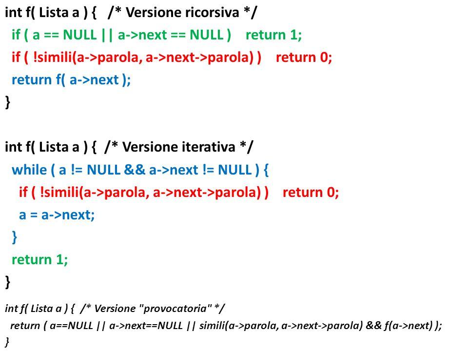 int f( Lista a ) { /* Versione ricorsiva */ if ( a == NULL || a->next == NULL ) return 1; if ( !simili(a->parola, a->next->parola) ) return 0; return