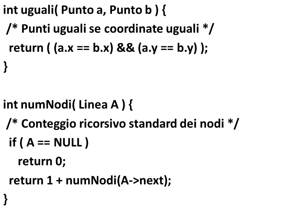int uguali( Punto a, Punto b ) { /* Punti uguali se coordinate uguali */ return ( (a.x == b.x) && (a.y == b.y) ); } int numNodi( Linea A ) { /* Conteg
