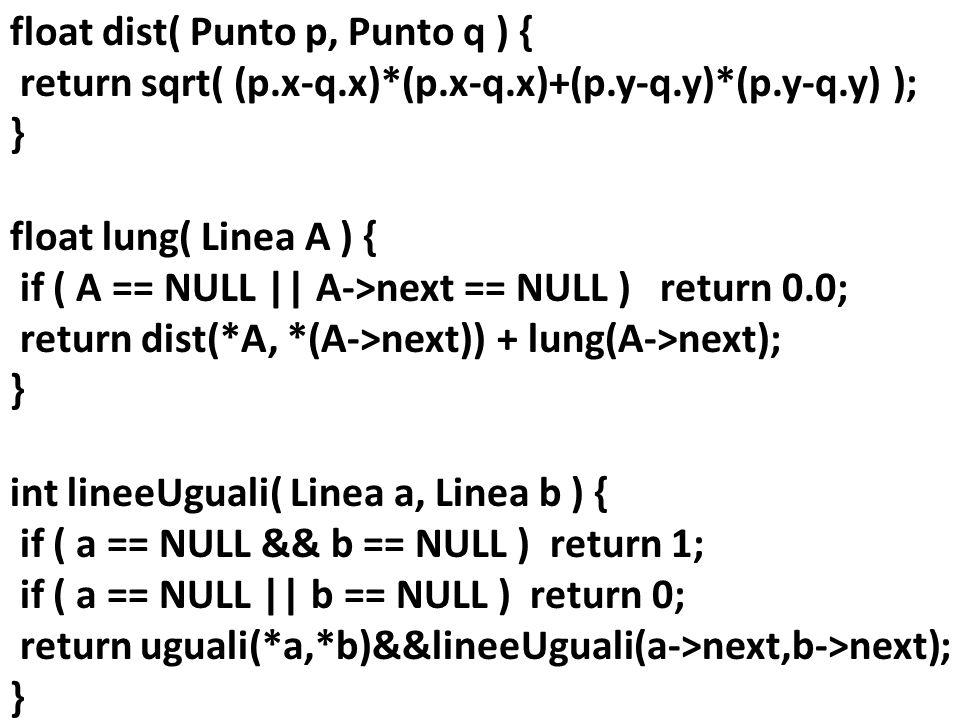 float dist( Punto p, Punto q ) { return sqrt( (p.x-q.x)*(p.x-q.x)+(p.y-q.y)*(p.y-q.y) ); } float lung( Linea A ) { if ( A == NULL || A->next == NULL )