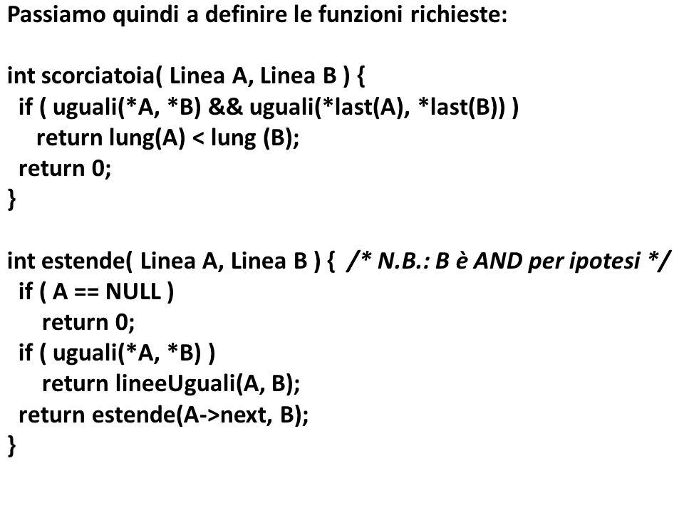 Passiamo quindi a definire le funzioni richieste: int scorciatoia( Linea A, Linea B ) { if ( uguali(*A, *B) && uguali(*last(A), *last(B)) ) return lun