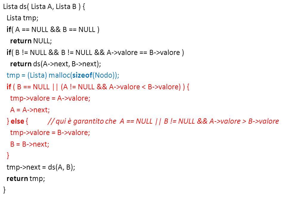 Lista ds( Lista A, Lista B ) { Lista tmp; if( A == NULL && B == NULL ) return NULL; if( B != NULL && B != NULL && A->valore == B->valore ) return ds(A