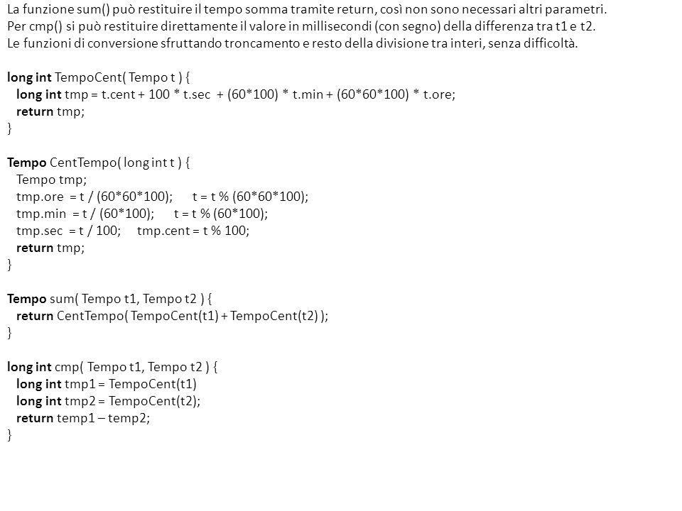 Supponendo di disporre di: (1) le funzioni di ordinamento Tappa ordTappaM( Tappa t ) e Classifica ordClassM( Classifica c ), che ordinano le liste t e c in ordine crescente di numero di maglia; (2) la funzione Classifica ordClassT( Classifica c ), che restituisce c ordinata in base al tempo totale crescente (campo t_totale); (3) le funzioni definite al punto (a), si progetti la funzione … aggiorna(…) che aggiorna la classifica generale operando come segue: riceve come parametri la lista con gli arrivi dellultima tappa, così come è generata dal dispositivo di cronometraggio, e la lista che rappresenta la classifica generale; aggiunge al tempo totale di ogni concorrente il tempo conseguito nellultima tappa; elimina dalla classifica generale, deallocandoli, gli eventuali concorrenti non arrivati in fondo alla tappa (ritirati), agendo direttamente sulla lista originale (si perdono, quindi, i loro dati); riordina la classifica generale in base ai nuovi tempi totali.