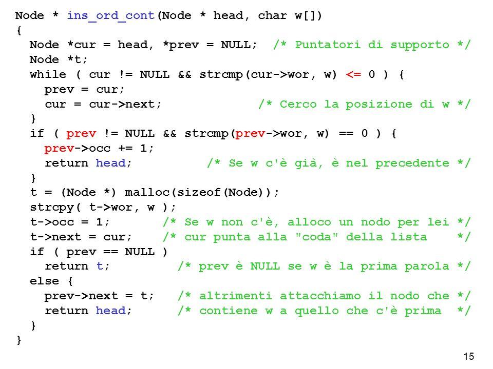15 Node * ins_ord_cont(Node * head, char w[]) { Node *cur = head, *prev = NULL; /* Puntatori di supporto */ Node *t; while ( cur != NULL && strcmp(cur