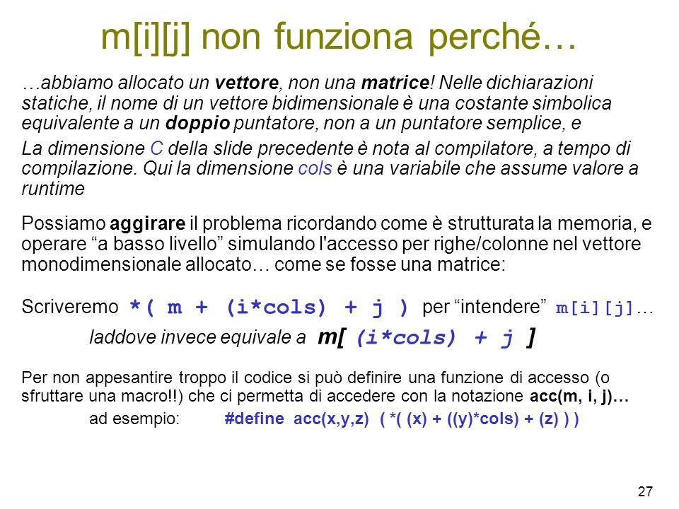 27 m[i][j] non funziona perché… …abbiamo allocato un vettore, non una matrice! Nelle dichiarazioni statiche, il nome di un vettore bidimensionale è un
