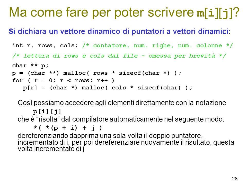 28 Ma come fare per poter scrivere m [ i ][ j ] ? Si dichiara un vettore dinamico di puntatori a vettori dinamici : int r, rows, cols; /* contatore, n