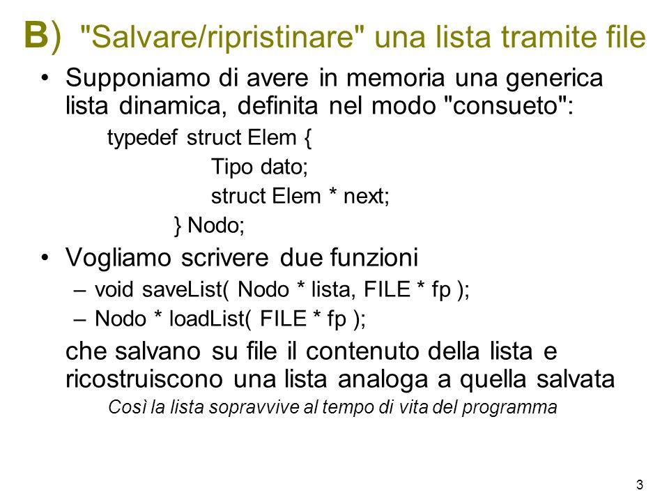 3 B) Salvare/ripristinare una lista tramite file Supponiamo di avere in memoria una generica lista dinamica, definita nel modo consueto : typedef struct Elem { Tipo dato; struct Elem * next; } Nodo; Vogliamo scrivere due funzioni –void saveList( Nodo * lista, FILE * fp ); –Nodo * loadList( FILE * fp ); che salvano su file il contenuto della lista e ricostruiscono una lista analoga a quella salvata Così la lista sopravvive al tempo di vita del programma