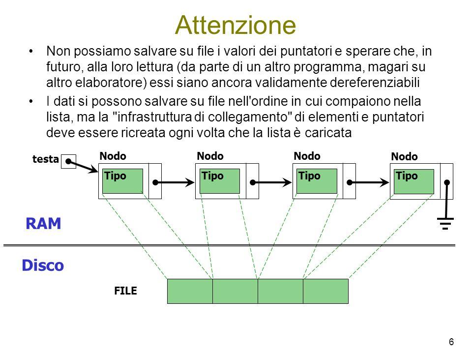 7 void saveList ( Nodo * lista, FILE * fp ) { while ( lista != NULL ) { stampa( lista->dato, fp ); /* Dipende da come è */ lista = lista->next; /* strutturato il tipo Tipo */ } Nodo * loadList ( FILE * fp ) { /* Ignoriamo per brevità i problemi */ Nodo * lista = NULL; /* dovuti a indisponibilità di memoria */ Tipo t; int ok; t = leggi( fp, &ok ); while ( ok ) { lista = InsCoda ( lista, t ); t = leggi( fp, &ok ); } return lista; } Nodo * InsCoda(Nodo * lista, Tipo t) { Nodo * p; if ( lista == NULL ) { p = (Nodo *) malloc( sizeof( Nodo ) ); p–>next = NULL; p–>dato = t; return p; } else { lista->next = InsCoda( lista–>next, t ); return lista; }