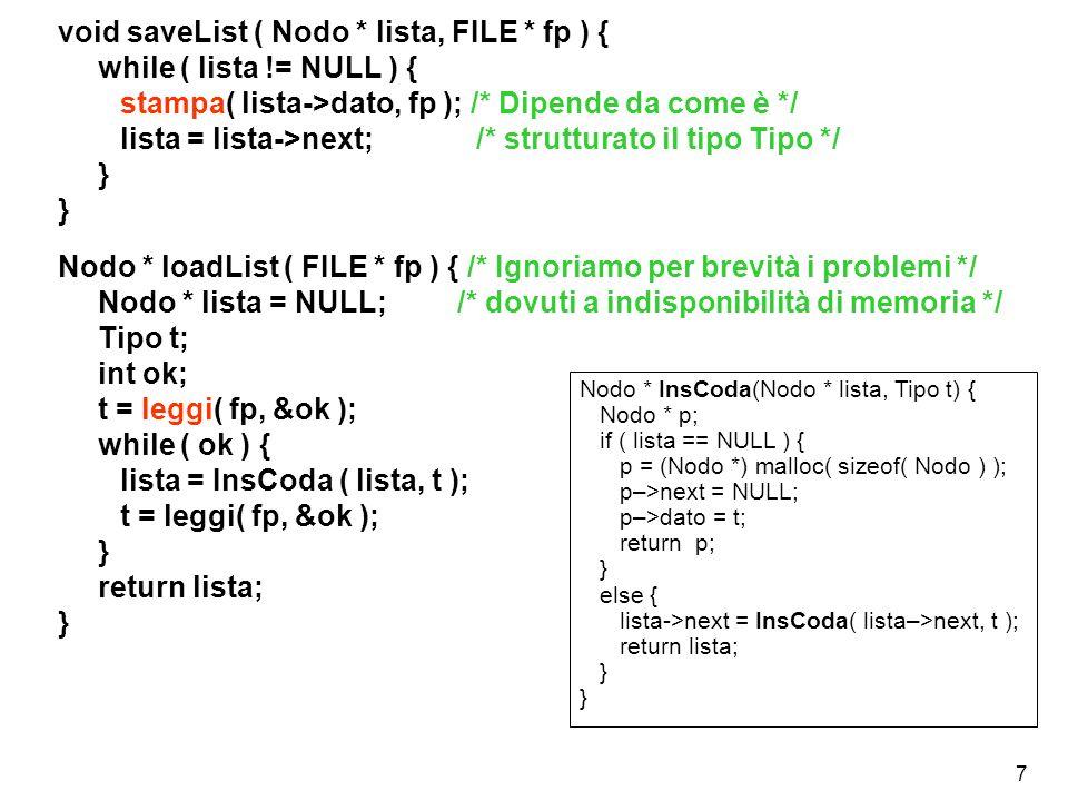 7 void saveList ( Nodo * lista, FILE * fp ) { while ( lista != NULL ) { stampa( lista->dato, fp ); /* Dipende da come è */ lista = lista->next; /* str