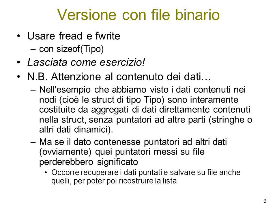 9 Versione con file binario Usare fread e fwrite –con sizeof(Tipo) Lasciata come esercizio! N.B. Attenzione al contenuto dei dati… –Nell'esempio che a
